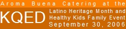 Aroma Buena Catering will be offering our Hispano World Cuisine at the KQED Studios on September 30, 2006, for the station's Latino Heritage Month and Healthy Kids Family Event.  