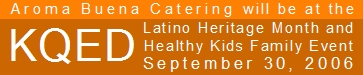 Aroma Buena Catering will be at KQED Studios for the Latino Heritage Month and Healthy Kids Family Event, on September 30, 2006.