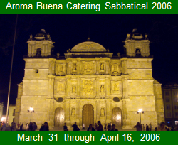 Aroma Buena Catering Sabbatical 2006:  Mexico City, Oaxaca, and Veracruz.  Bringing you more Hispano World Cuisine!  