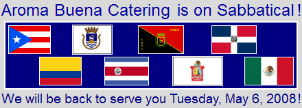 Aroma Buena Catering is on sabbatical in Puerto Rico and other Latin American countries and will be back to serve you on Tuesday, May 6, 2008.