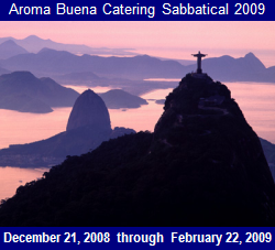 Aroma Buena Catering Sabbatical 2009:  South America.  Bringing you more Hispano World Cuisine!  Locations include Brazil, Uruguay, Argentina, Chile, and Peru. 