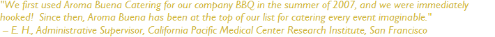 """We first used Aroma Buena Catering for our company BBQ in the summer of 2007, and we were immediately hooked!  Since then, Aroma Buena has been at the top of our list for catering every event imaginable.""